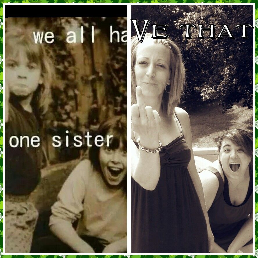 We all have that one sister.   Our version.   Lol