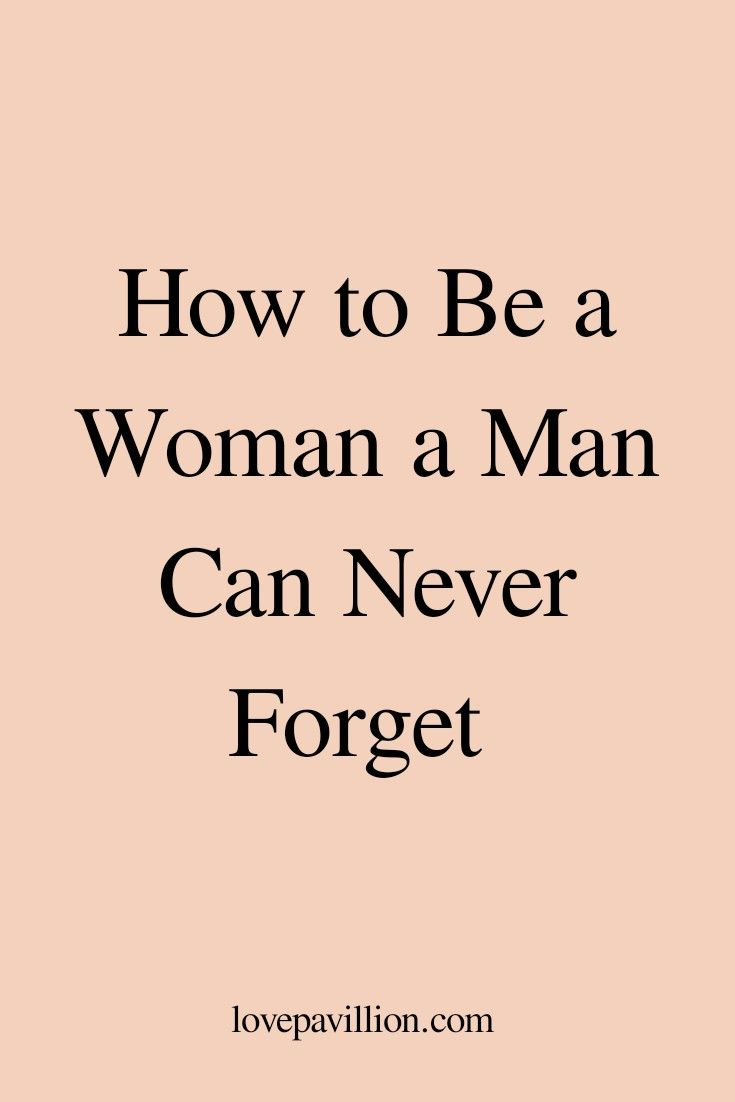 How To Be A Woman He'll Never Forget - Love Pavili
