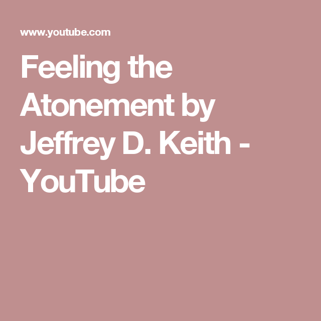 Feeling the Atonement by Jeffrey D. Keith - YouTube