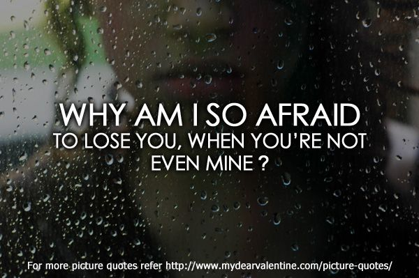 Why Am I So Afraid To Lose You When You Are Not Even Mine