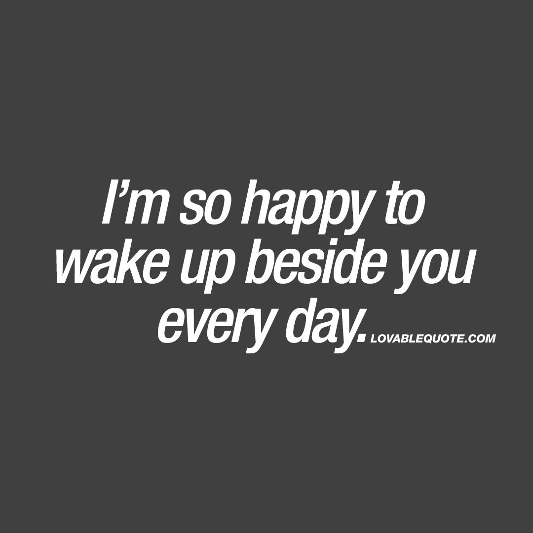 I\'m so happy to wake up beside you every day | Dating quotes ...