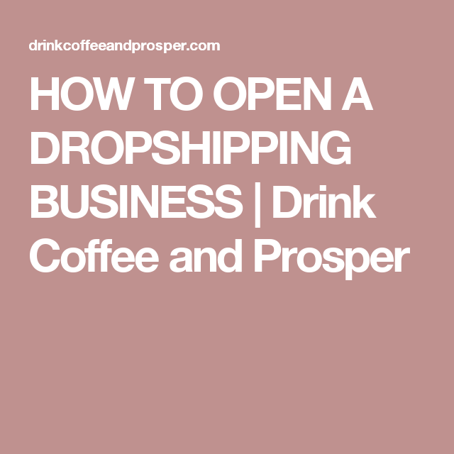 HOW TO OPEN A DROPSHIPPING BUSINESS | Drink Coffee and Prosper