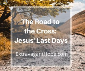 Photo of The Road to the Cross: Jesus' Last Days – Extravagant Hope