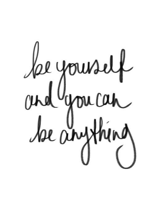 Be yourself and you can be anything.