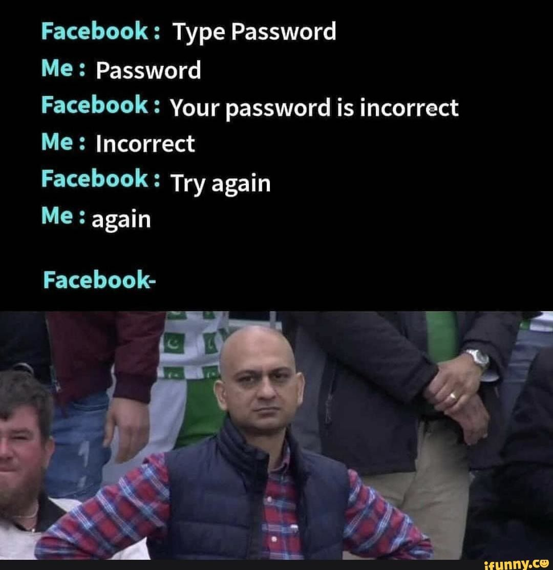 Facebook Type Password Me Password Facebook Your Password Is Incorrect Me Incorrect Facebook Try Again Me Again Facebook Ifunny Latest Funny Jokes Jokes Quotes Very Funny Memes