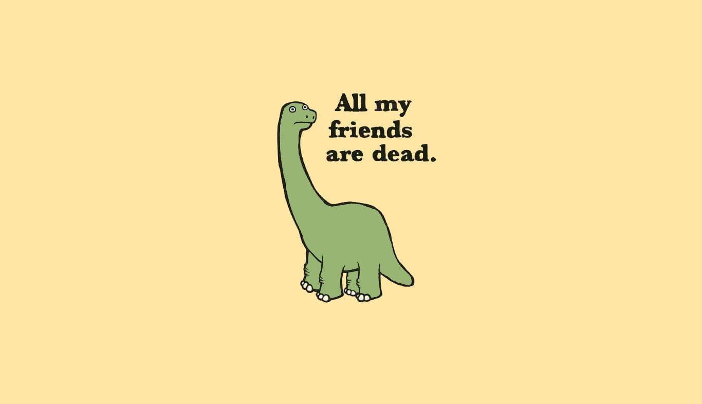 Green Dinosaur Illustraiton Quote Dark Humor 720p Wallpaper Hdwallpaper Desktop All My Friends Are Dead Dinosaur Quotes Dinosaur Wallpaper