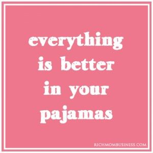 inspirational quote - everything is better in your pajamas. One of the perks of work at home moms is being able to work in pajamas. Head on over to http://RichMomBusiness.com to help get your work at home business started free. Find freebies, discounts and many many other work at home moms and mom entrepreneurs there.