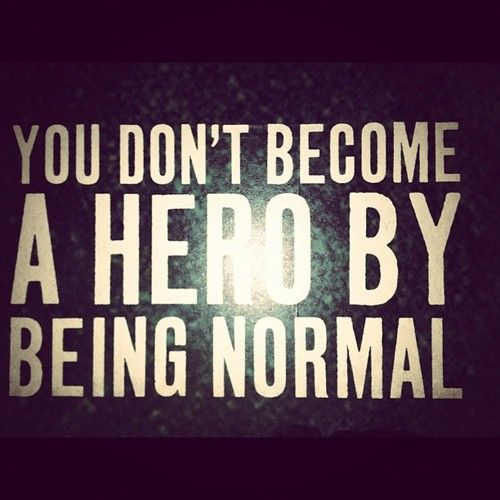 You don't becaome a hero by being normal