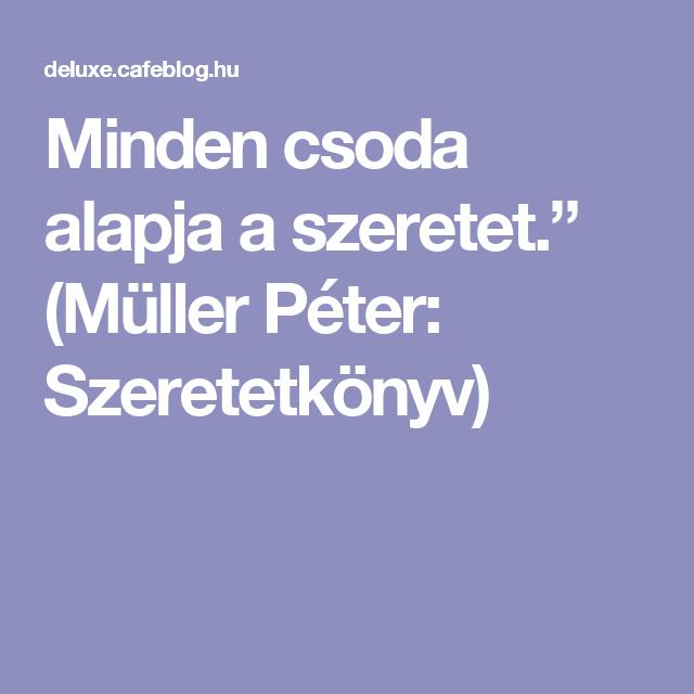 """idézetek a szeretetről müller péter Minden csoda alapja a szeretet."""" (Müller Péter: Szeretetkönyv)"""