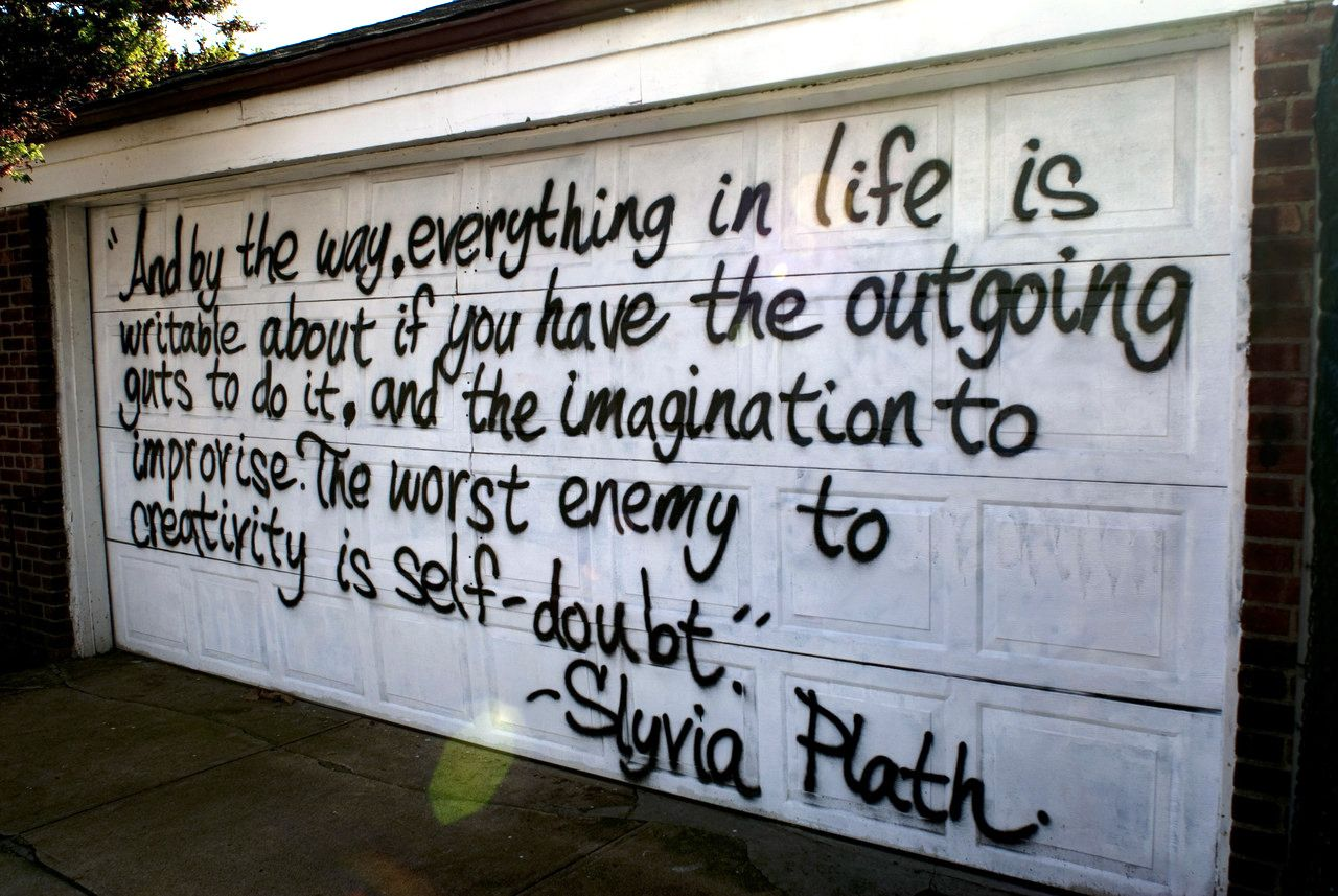 And by the way, everything in life is writable about if you have the outgoing guts to do it, and the imagination to improvise. The worst enemy to creativity is self-doubt.  --Sylvia Plath