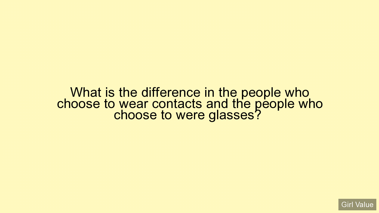 What is the difference in the people who choose to wear contacts and the people who choose to were glasses?
