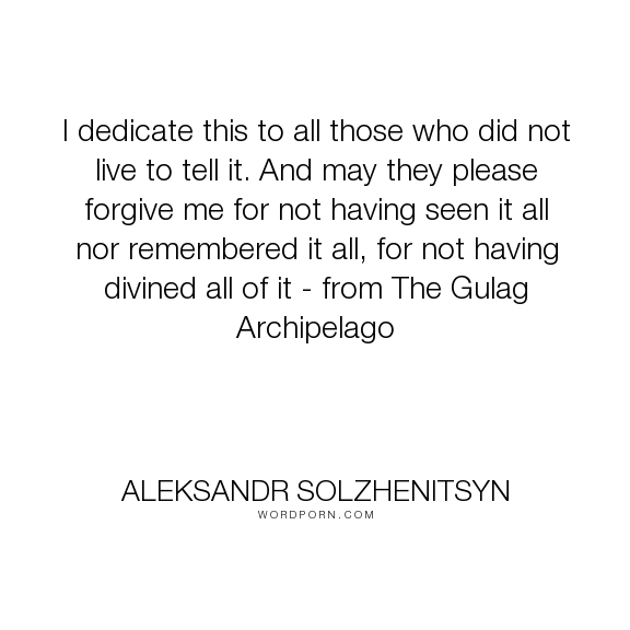 """Aleksandr Solzhenitsyn - """"I dedicate this to all those who did not live to tell it. And may they please forgive..."""". life, truth, death, writing"""