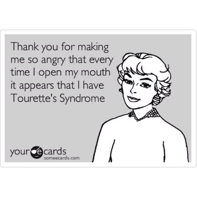 Tourette's syndrome, so true...