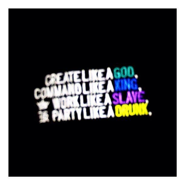 """""""Create like a God, Command like a King, Work like a slave, Party like a drunk""""."""