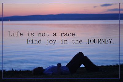 Life Is Not A Race Find Joy In The Journey Inspire Me