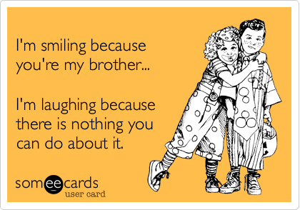 I'm smiling because you're my brother... I'm laughing because there is nothing you can do about it.