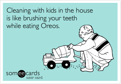 Cleaning With Kids In The House Is Like Brushing Your Teeth While Eating Oreos Funny Quotes Ecards Funny Someecards