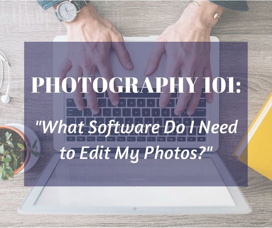 Photography 101 - What Software Do I Need to Edit My Photos?