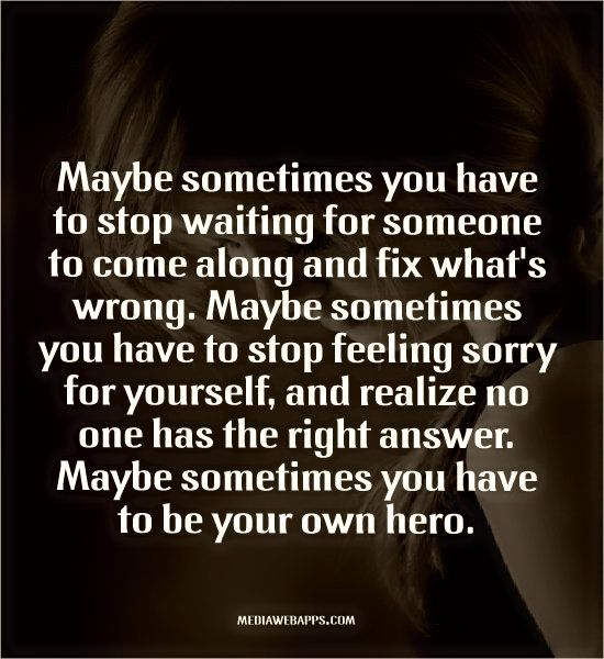 Maybe Sometimes You Have To Stop Waiting For Someone To Come Along And Fix What S Wrong Feeling Sorry For Yourself Words Quotes Quotes To Live By