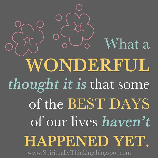 What a wonderful thought it is that some of the best days of our lives haven't happened yet.