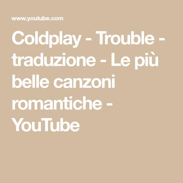 Coldplay Trouble Traduzione Le Piu Belle Canzoni Romantiche Youtube