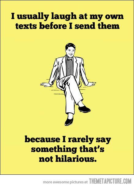 I laugh at my own texts…