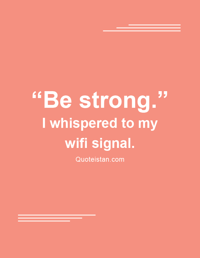 Be Strong I Whispered To My Wifi Signal Tech Quotes Wifi Quote Inspirational Words