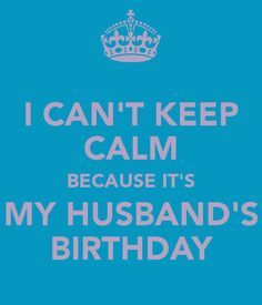 I CANT KEEP CALM BECAUSE ITS MY HUSBANDS BIRTHDAY