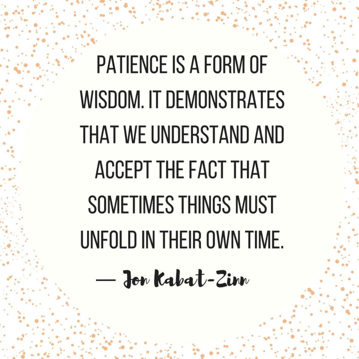 for When Life Gets Overwhelming - Jon Kabat-Zinn Patience is a form of wisdom. It demonstrates that we understand and accept the fact that sometimes things must unfold in their own time. — Jon Kabat-ZinnPatience is a form of wisdom. It demonstrates that we understand and accept the fact that sometimes things must unfold in their own time. — Jon K...