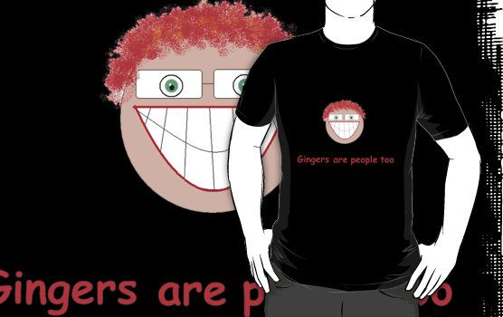 For all the Gingers in my life - Gingers are people too by Thomas Prowse