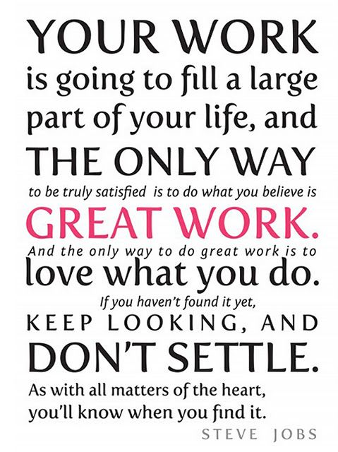RIP Steve Jobs. Genius. And puts into words exactly how I feel about loving what you do. Work isn't just work...it's your life. Love it!