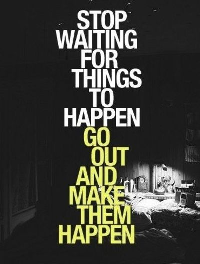 Stop waiting for things to happen, go out and make them happen!