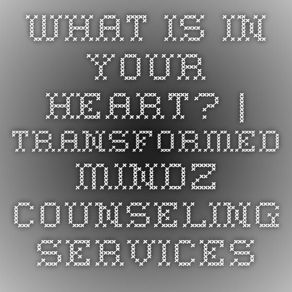 What is in your heart? | Transformed Mindz Counseling Services