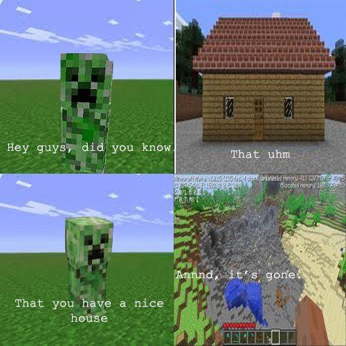 minecraft. I can't stand it when Creepers blow stuff up! Mostly your house!!!