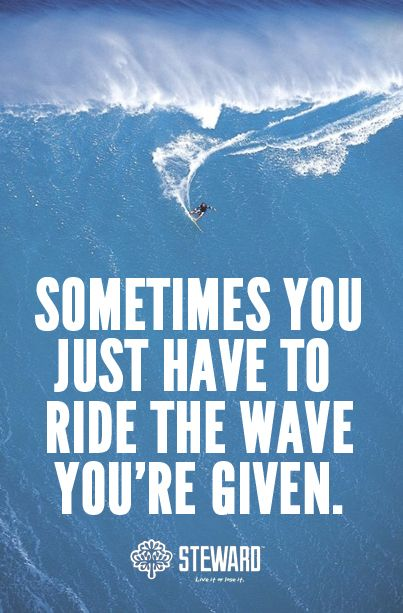 a3c762925a Sometimes you just have to ride the wave your given it may lead you to a  much better and happier place.