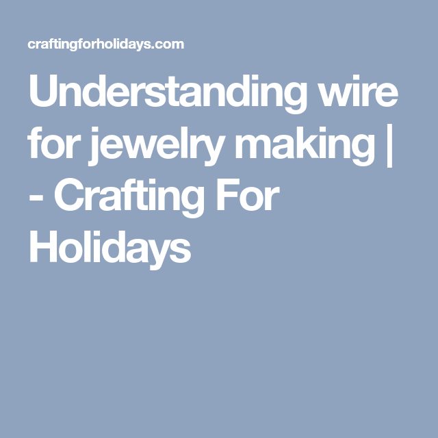 Understanding wire for jewelry making | - Crafting For Holidays ...