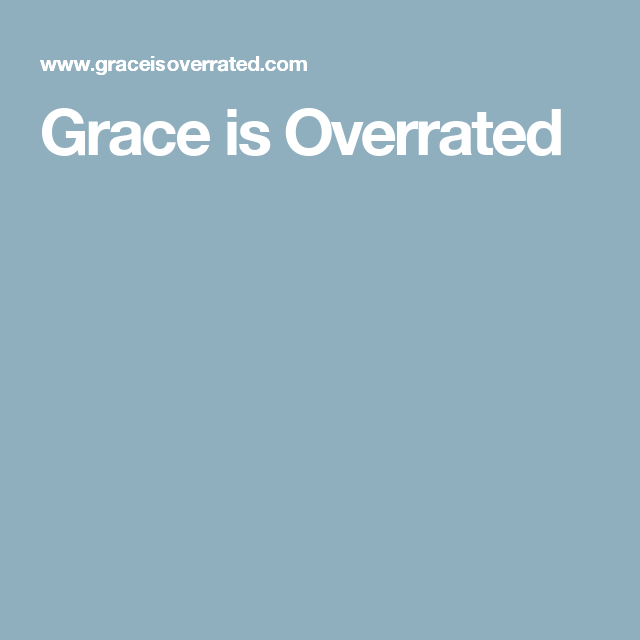 Grace is Overrated