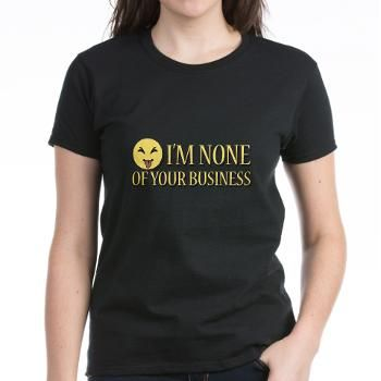 "Im None of Your Business T-Shirt This is a picture of a smiley showing his tongue with the text ""I'm none of your business"". http://www.cafepress.com/scribblemachine.1314461423"