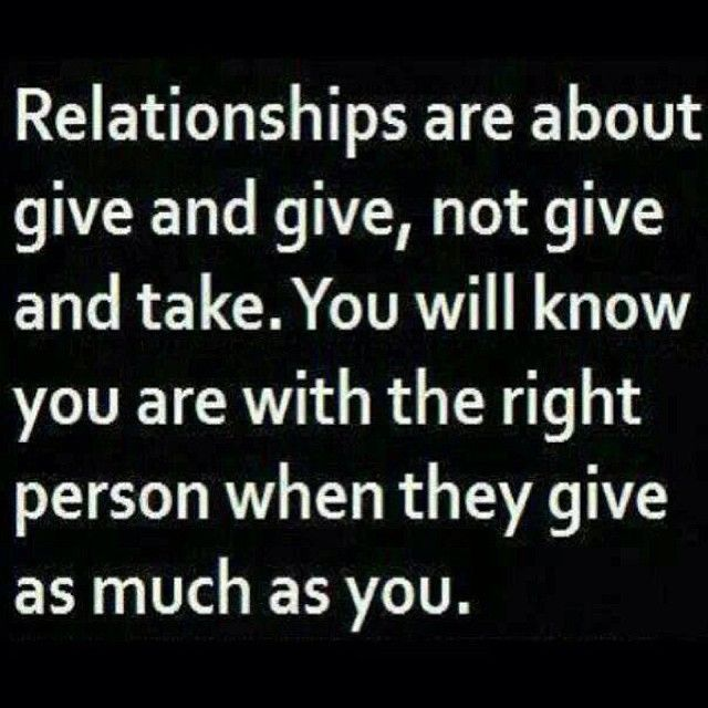 Relationships Are About Give And Give Not Give And Take You Will