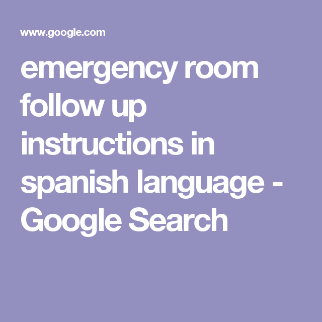 Emergency Room Follow Up Instructions In Spanish Language Google