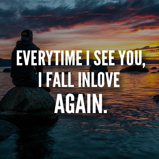 Every time I see you, I fall in love all over again..   I