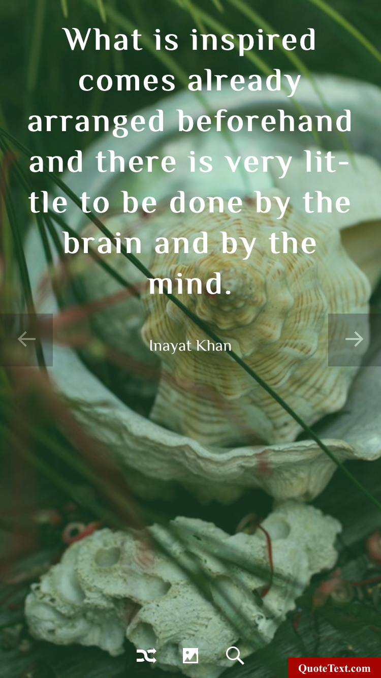 What is inspired comes already arranged beforehand and there is very little to be done by the brain and by the mind. - Inayat Khan
