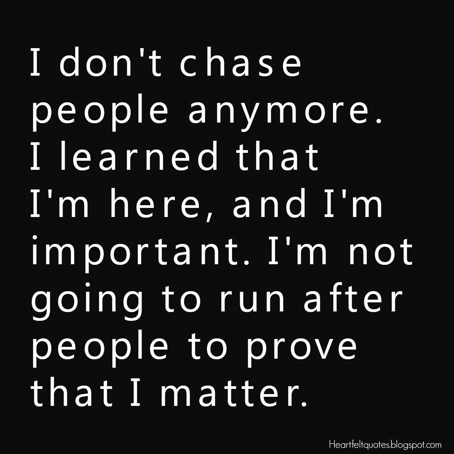 I don t chase people anymore I learned that I m here and I m important I m not going to run after people to prove that I matter