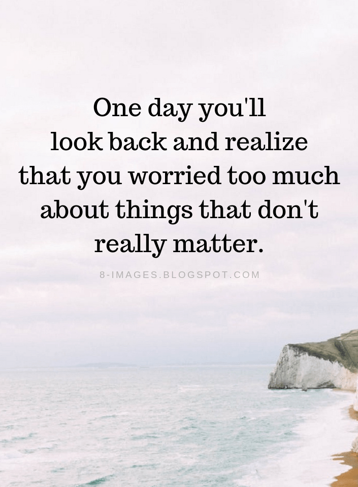 Don T Worry Quotes One Day You Ll Look Back And Realize That You Worried Too Much About Things That Don T Worry Quotes Don T Worry Quotes Dont Look Back Quotes