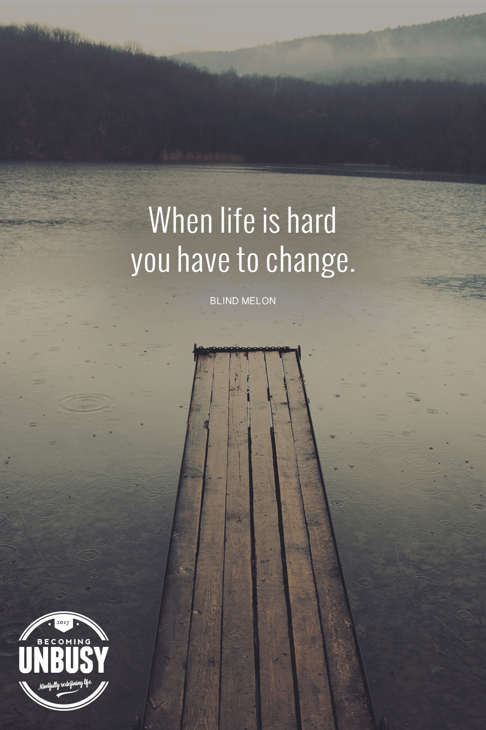 When Life Is Hard You Have To Change Love This Blind Melon Quote And This Becoming Unbusy Site Life Is Hard Melons Quote Life Quotes To Live By