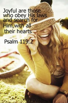 Joyful are those who obey His laws and search for Him with all their hearts.  Psalm 119:2