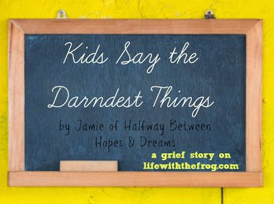 kissing the frog: Grief Stories~Kids Say the Darndest Things