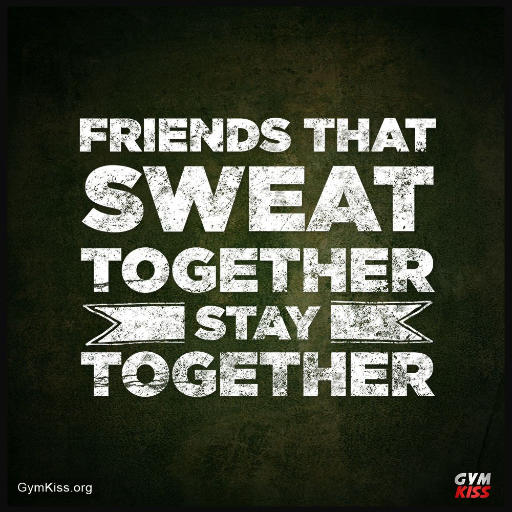 Friends That Sweat Together Stay Together Sweat Quotes Gym Quote Sweat