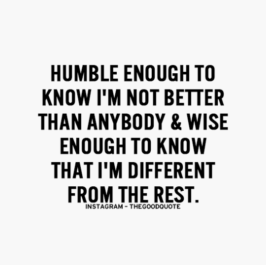Humble enough to know I'm not better than anybody & wise enough to know that I'm different from the rest.
