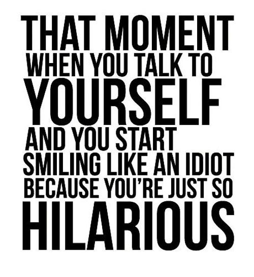 """""""That moment when you talk to yourself and you start smiling like an idiot because you're just so hilarious"""""""